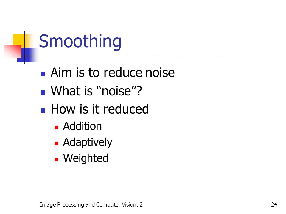 Smoothing Aim is to reduce noise What is noise How is it reduced