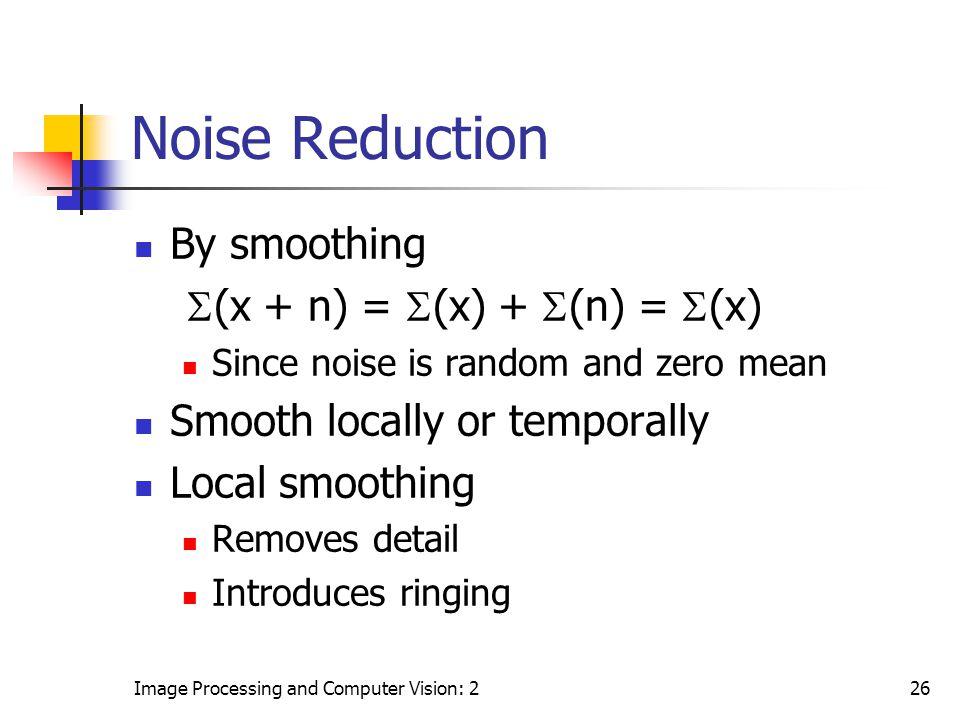 Noise Reduction By smoothing S(x + n) = S(x) + S(n) = S(x)