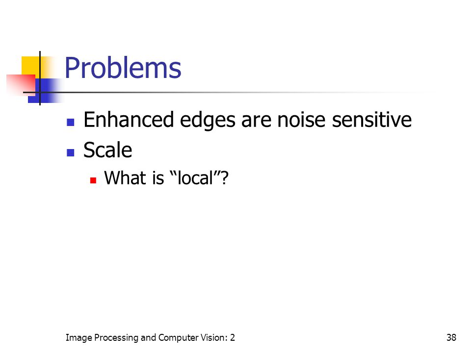 Problems Enhanced edges are noise sensitive Scale What is local