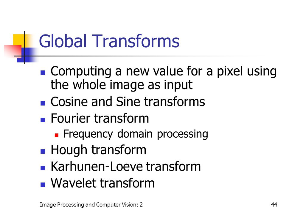 Global Transforms Computing a new value for a pixel using the whole image as input. Cosine and Sine transforms.