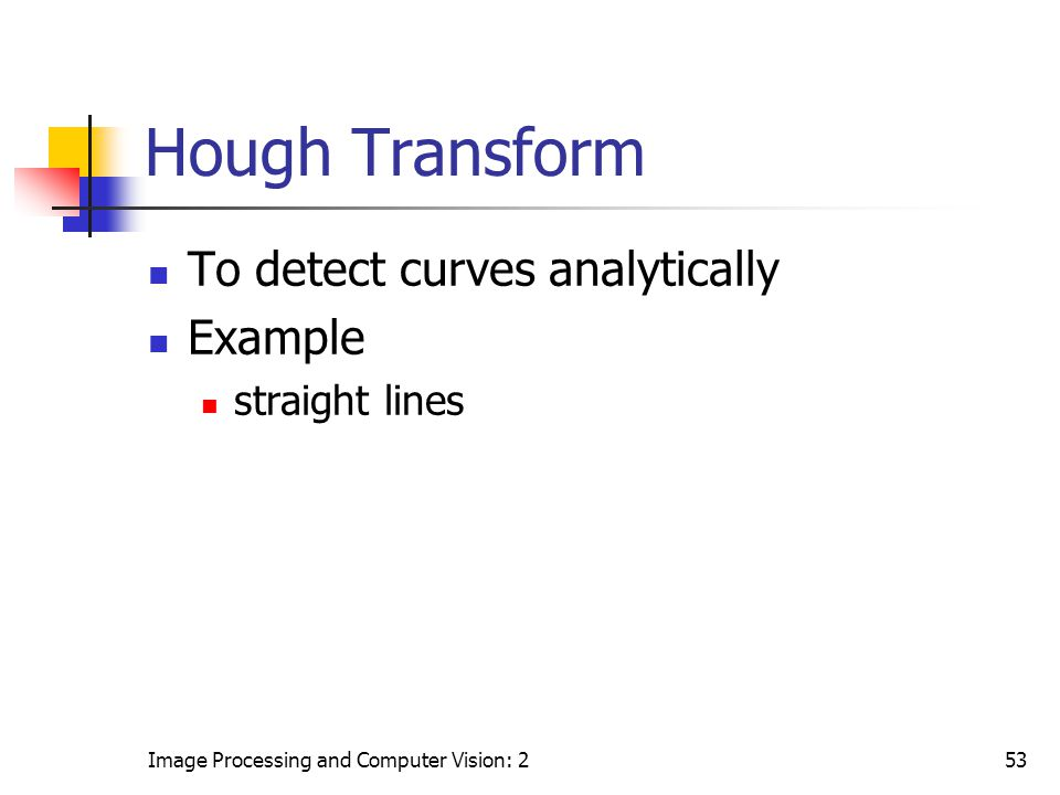 Hough Transform To detect curves analytically Example straight lines