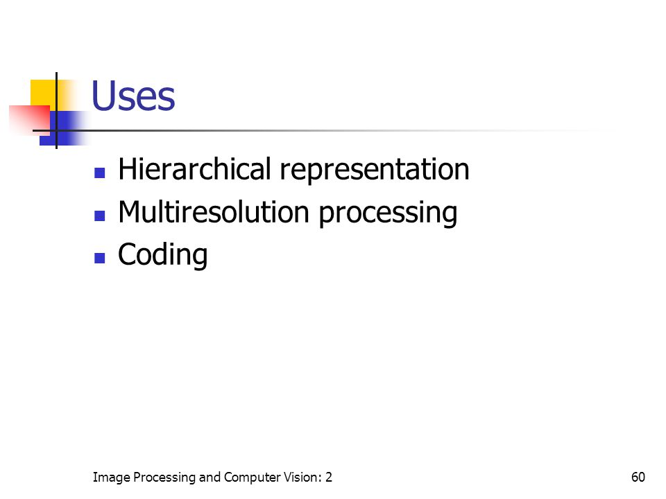 Uses Hierarchical representation Multiresolution processing Coding