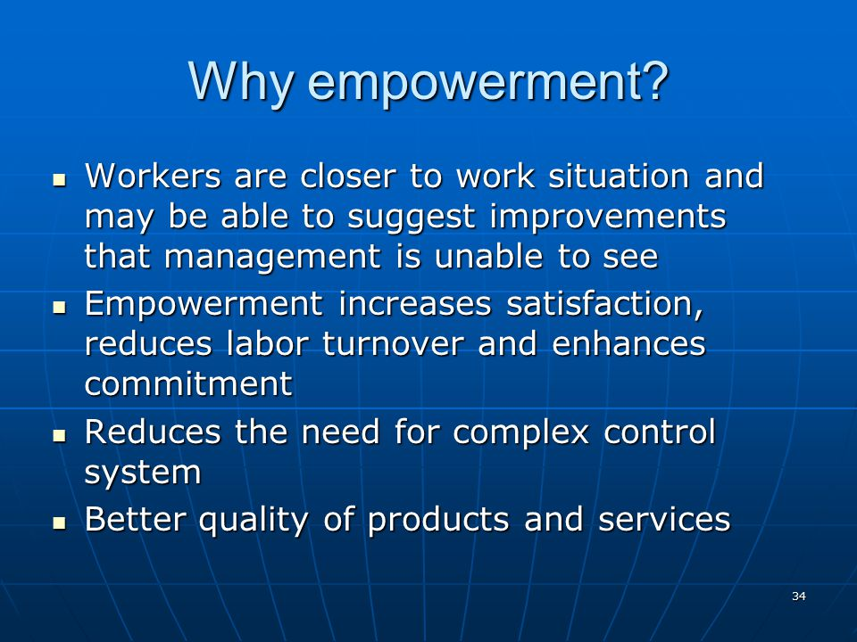 Why empowerment Workers are closer to work situation and may be able to suggest improvements that management is unable to see.