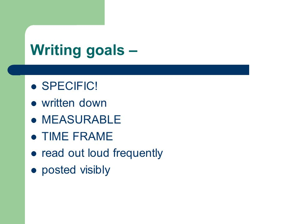 Writing goals – SPECIFIC! written down MEASURABLE TIME FRAME