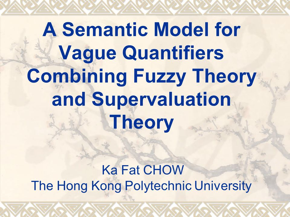 A Semantic Model for Vague Quantifiers Combining Fuzzy Theory and Supervaluation Theory Ka Fat CHOW The Hong Kong Polytechnic University