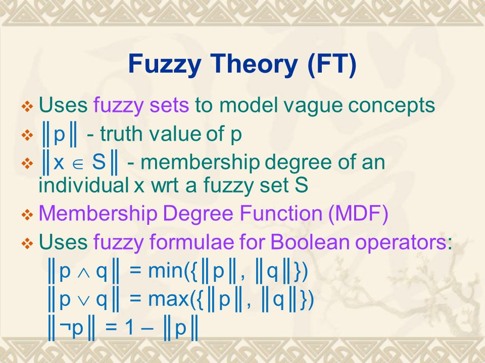 Fuzzy Theory (FT) Uses fuzzy sets to model vague concepts
