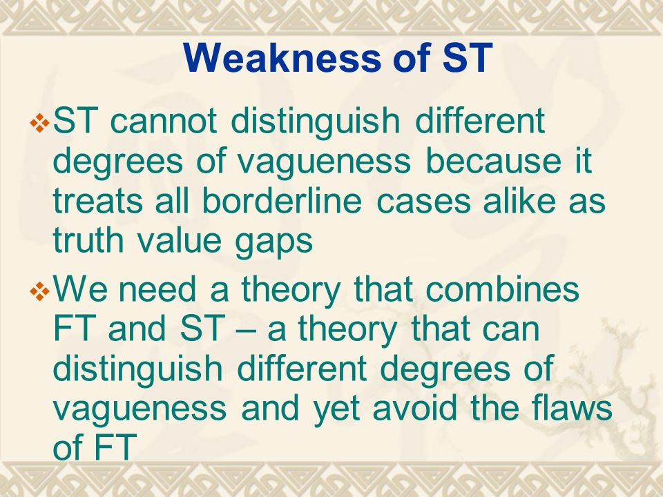 Weakness of ST ST cannot distinguish different degrees of vagueness because it treats all borderline cases alike as truth value gaps.