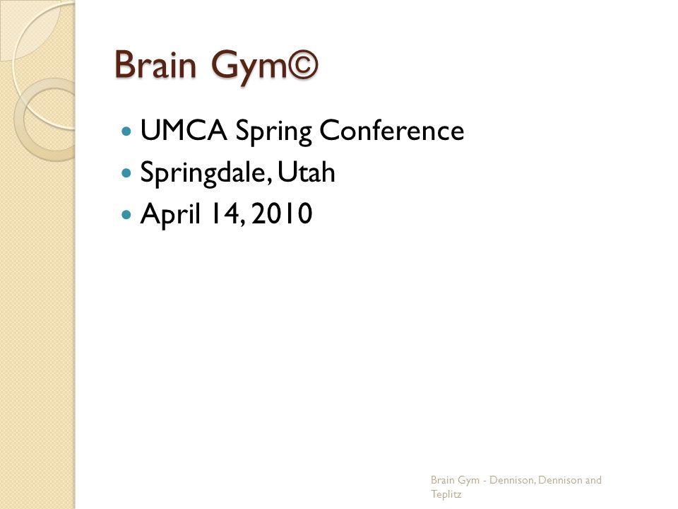 Brain Gym© UMCA Spring Conference Springdale, Utah April 14, 2010