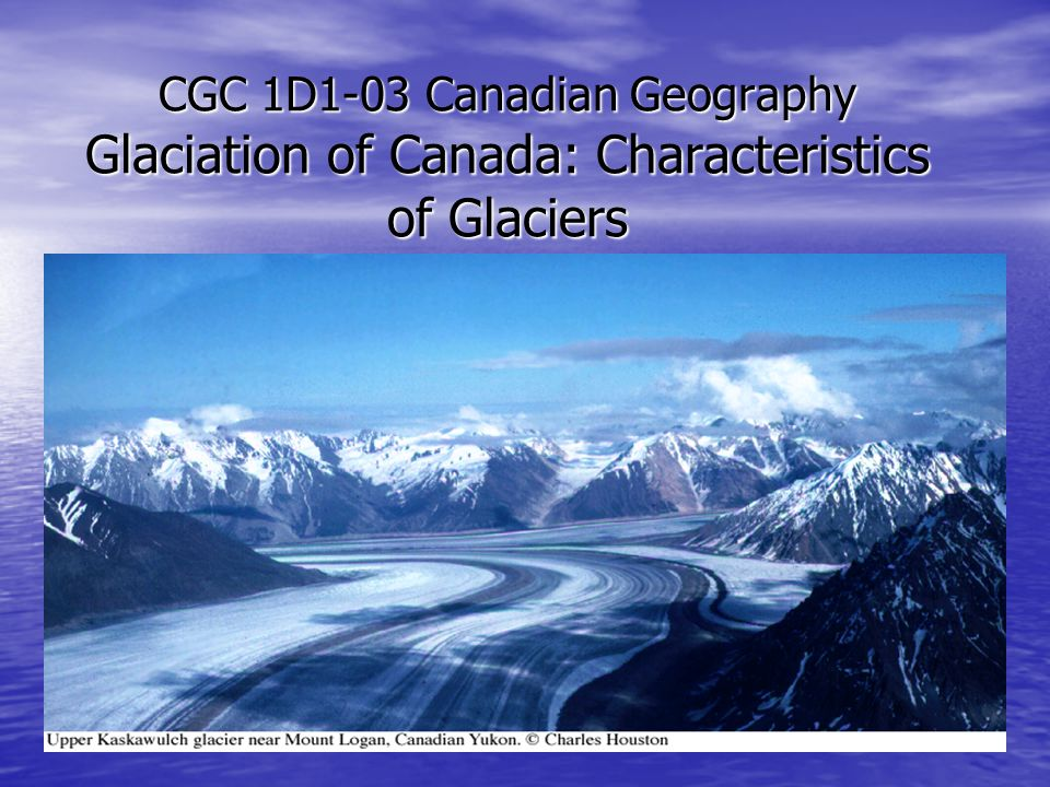 CGC 1D1-03 Canadian Geography Glaciation of Canada: Characteristics of Glaciers