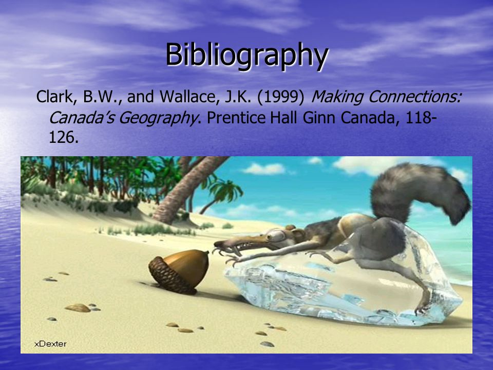 Bibliography Clark, B.W., and Wallace, J.K. (1999) Making Connections: Canada's Geography.