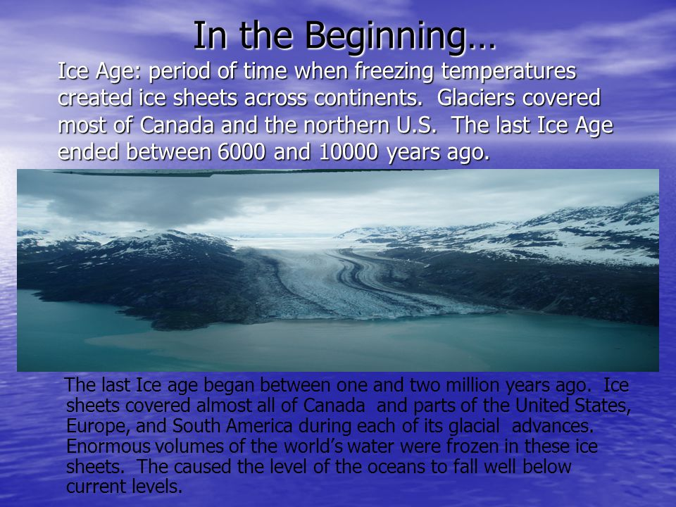 In the Beginning… Ice Age: period of time when freezing temperatures created ice sheets across continents. Glaciers covered most of Canada and the northern U.S. The last Ice Age ended between 6000 and 10000 years ago.