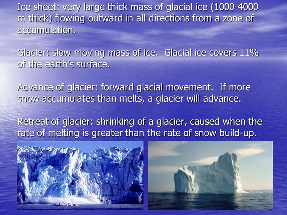 Ice sheet: very large thick mass of glacial ice (1000-4000 m thick) flowing outward in all directions from a zone of accumulation.