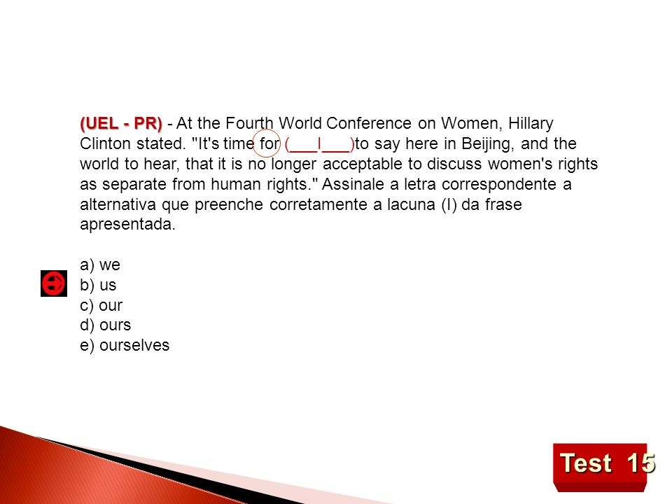 (UEL - PR) - At the Fourth World Conference on Women, Hillary Clinton stated. It s time for (___I___)to say here in Beijing, and the world to hear, that it is no longer acceptable to discuss women s rights as separate from human rights. Assinale a letra correspondente a alternativa que preenche corretamente a lacuna (I) da frase apresentada.