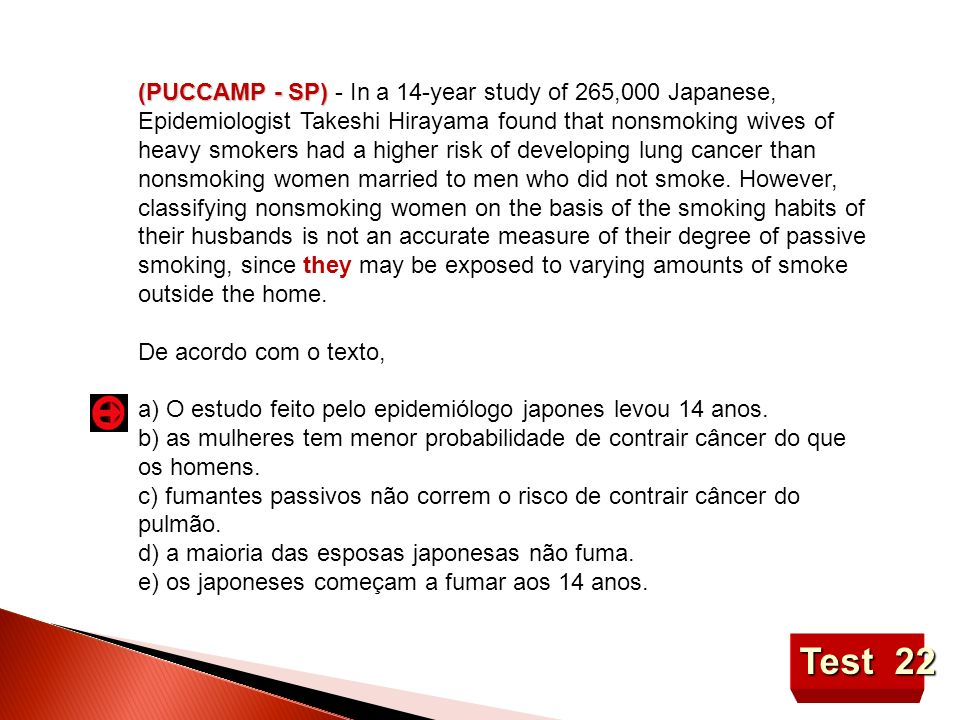 (PUCCAMP - SP) - In a 14-year study of 265,000 Japanese, Epidemiologist Takeshi Hirayama found that nonsmoking wives of heavy smokers had a higher risk of developing lung cancer than nonsmoking women married to men who did not smoke. However, classifying nonsmoking women on the basis of the smoking habits of their husbands is not an accurate measure of their degree of passive smoking, since they may be exposed to varying amounts of smoke outside the home.
