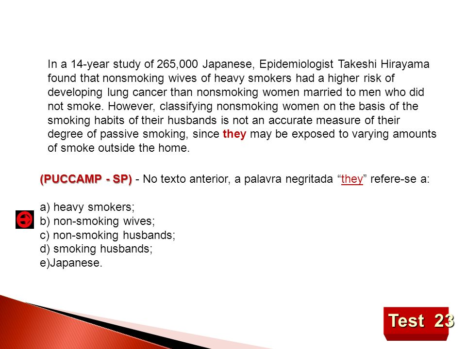 In a 14-year study of 265,000 Japanese, Epidemiologist Takeshi Hirayama found that nonsmoking wives of heavy smokers had a higher risk of developing lung cancer than nonsmoking women married to men who did not smoke. However, classifying nonsmoking women on the basis of the smoking habits of their husbands is not an accurate measure of their degree of passive smoking, since they may be exposed to varying amounts of smoke outside the home.