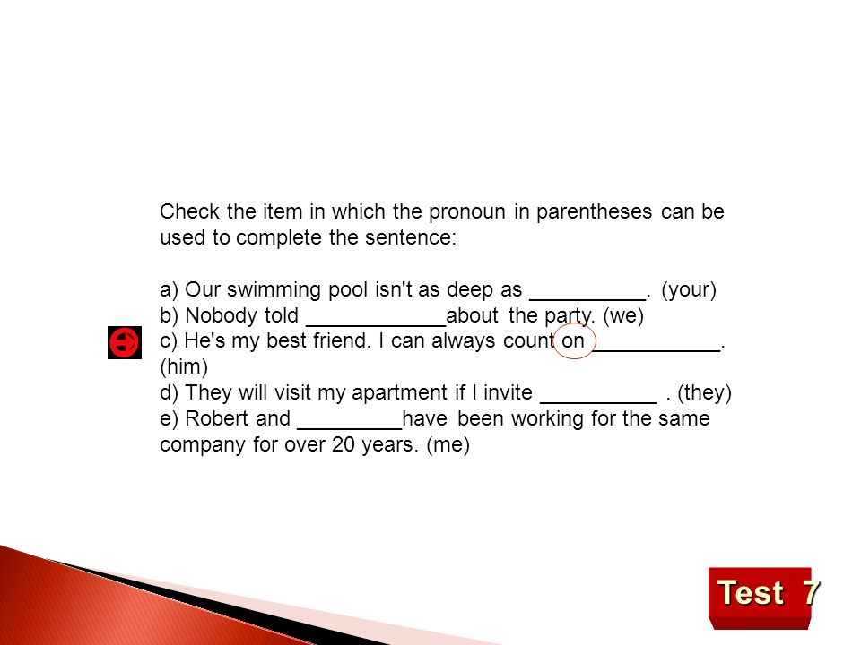 Check the item in which the pronoun in parentheses can be used to complete the sentence: