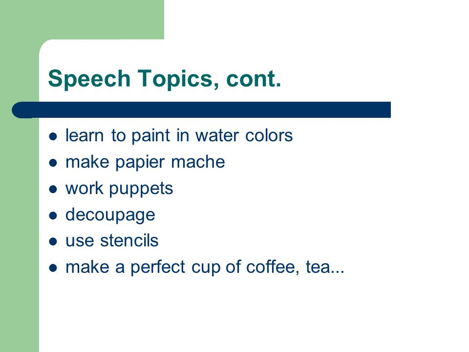 Speech Topics, cont. learn to paint in water colors make papier mache