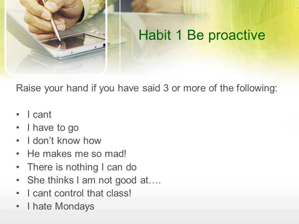 Habit 1 Be proactive Raise your hand if you have said 3 or more of the following: I cant. I have to go.