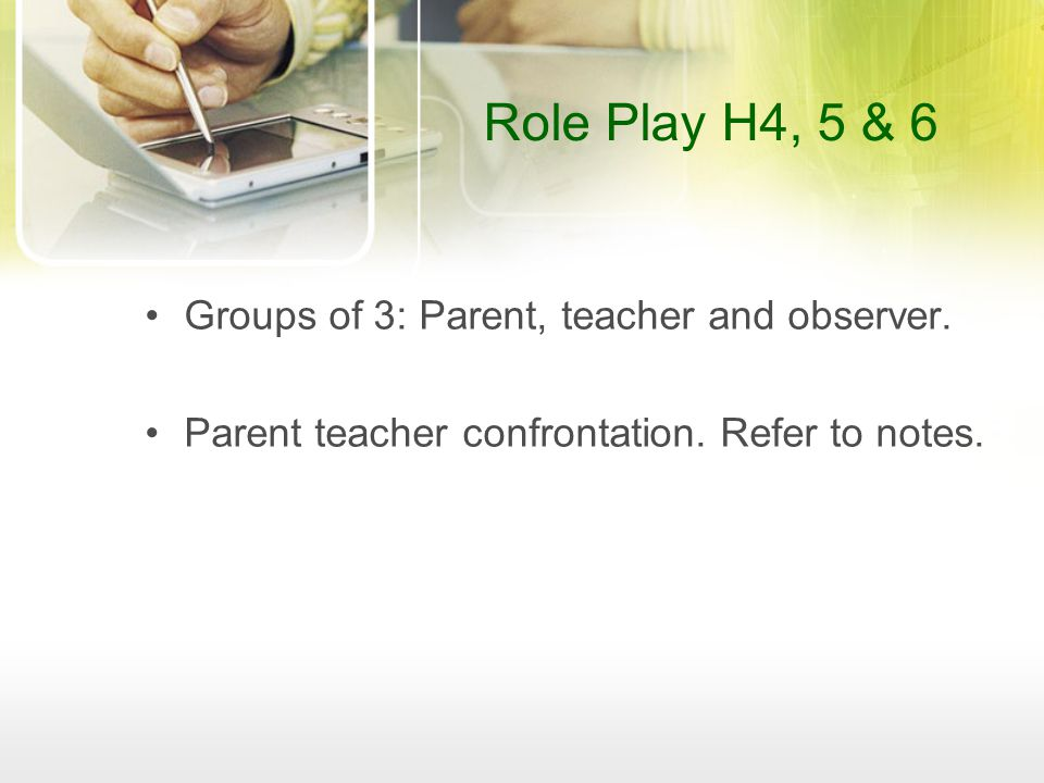 Role Play H4, 5 & 6 Groups of 3: Parent, teacher and observer.