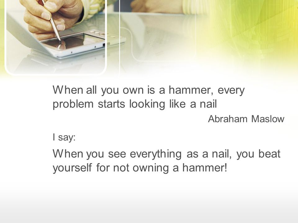 When all you own is a hammer, every problem starts looking like a nail