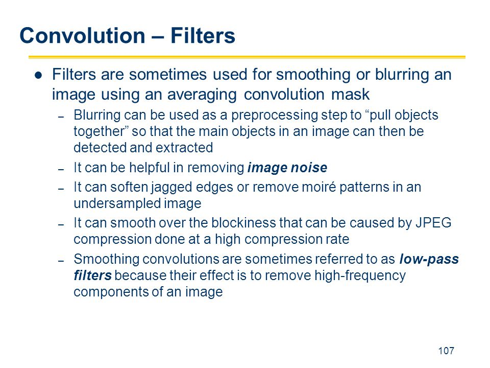 Convolution – Filters Filters are sometimes used for smoothing or blurring an image using an averaging convolution mask.