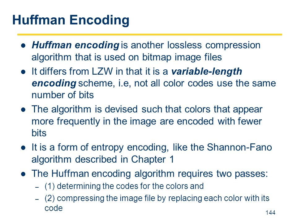 Huffman Encoding Huffman encoding is another lossless compression algorithm that is used on bitmap image files.