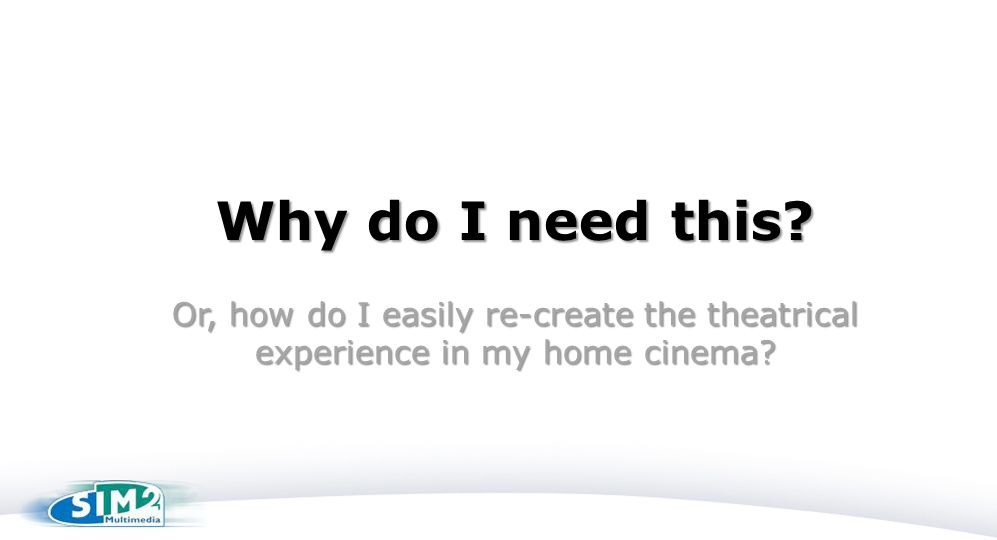 Why do I need this Or, how do I easily re-create the theatrical experience in my home cinema