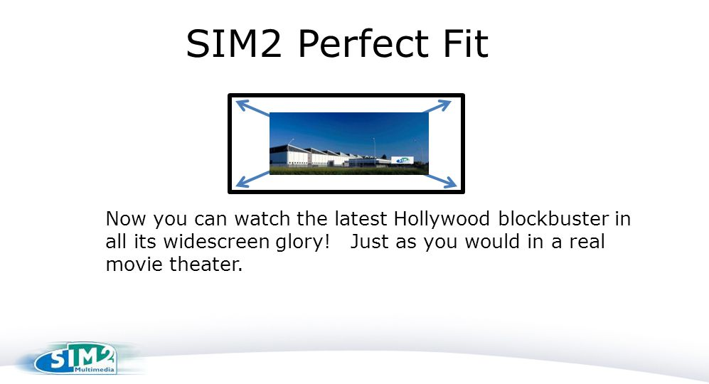 SIM2 Perfect Fit Now you can watch the latest Hollywood blockbuster in all its widescreen glory.