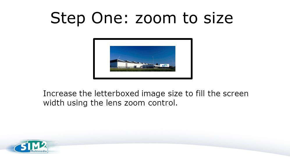 Step One: zoom to size Increase the letterboxed image size to fill the screen width using the lens zoom control.