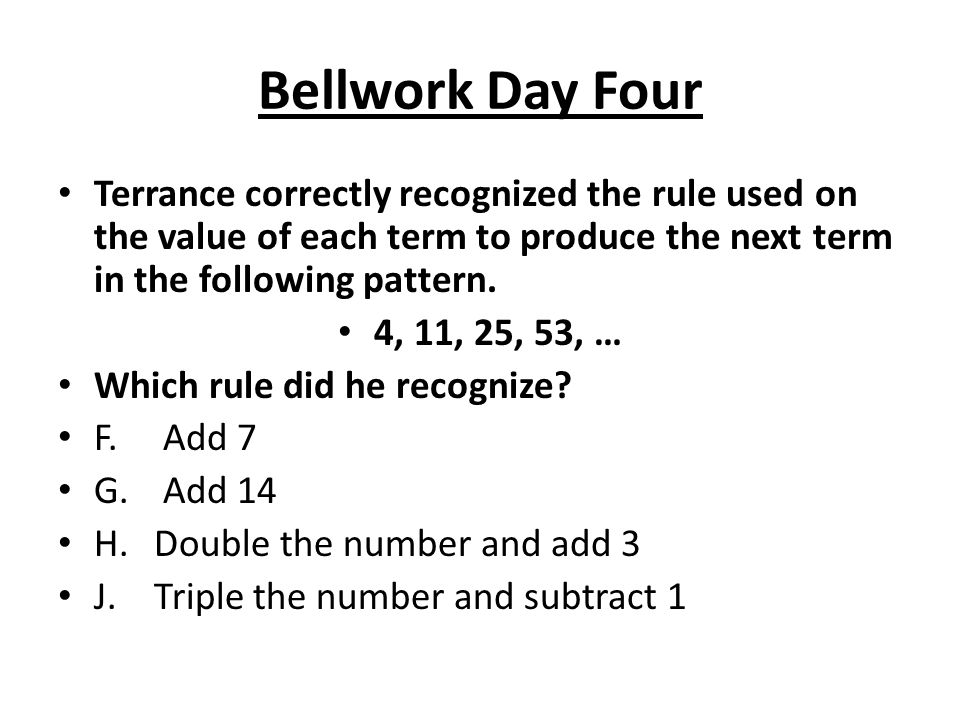 Bellwork Day Four Terrance correctly recognized the rule used on the value of each term to produce the next term in the following pattern.