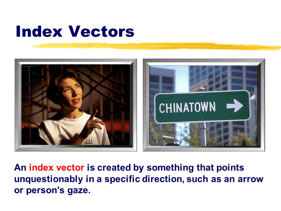 Index Vectors An index vector is created by something that points unquestionably in a specific direction, such as an arrow or person's gaze.