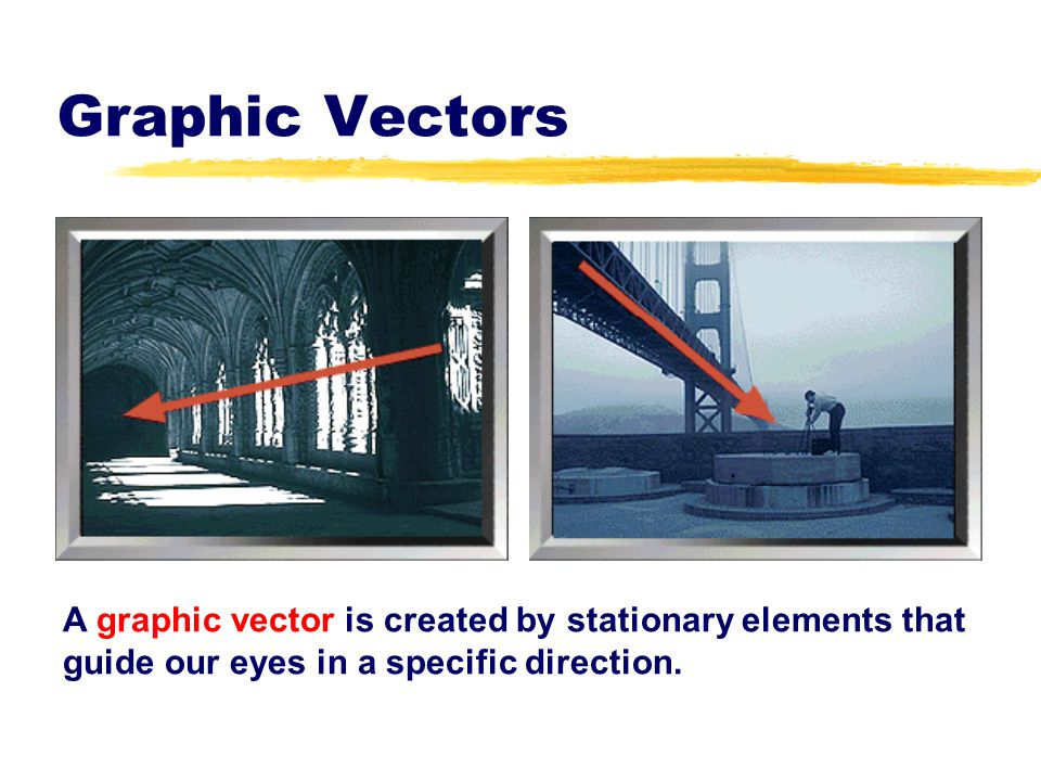 Graphic Vectors A graphic vector is created by stationary elements that guide our eyes in a specific direction.