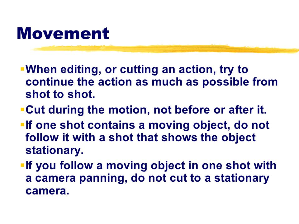 Movement When editing, or cutting an action, try to continue the action as much as possible from shot to shot.