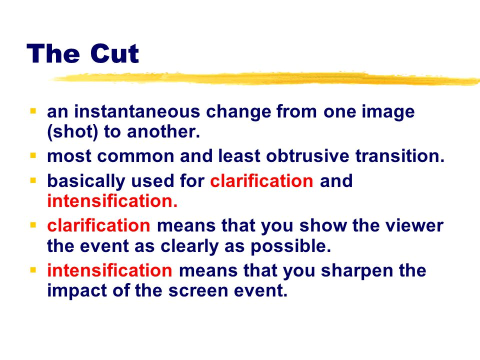 The Cut an instantaneous change from one image (shot) to another.