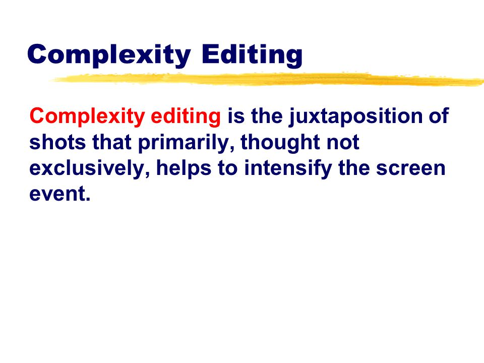 Complexity Editing Complexity editing is the juxtaposition of shots that primarily, thought not exclusively, helps to intensify the screen event.