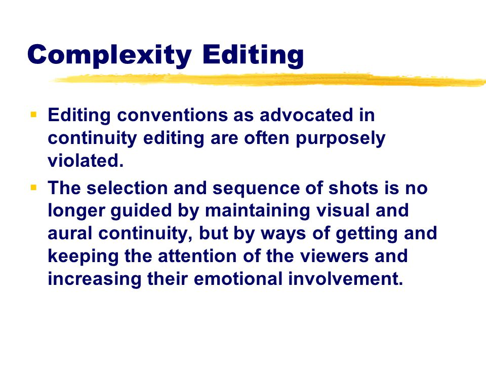 Complexity Editing Editing conventions as advocated in continuity editing are often purposely violated.
