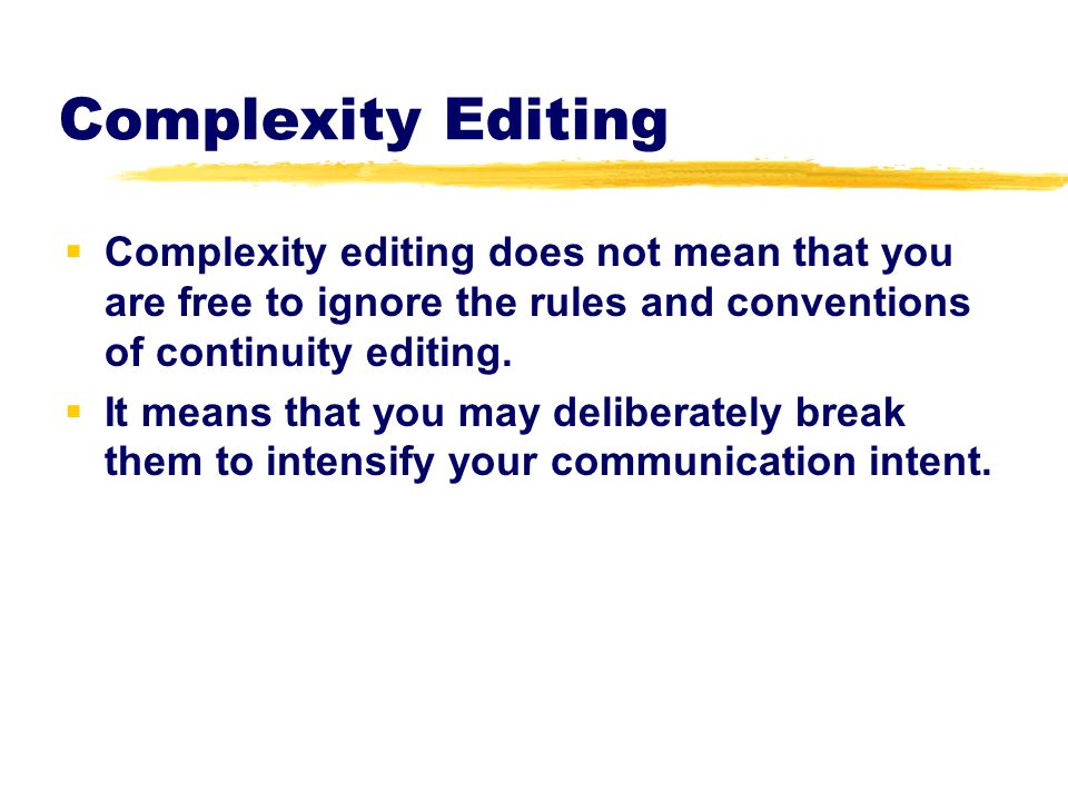 Complexity Editing Complexity editing does not mean that you are free to ignore the rules and conventions of continuity editing.