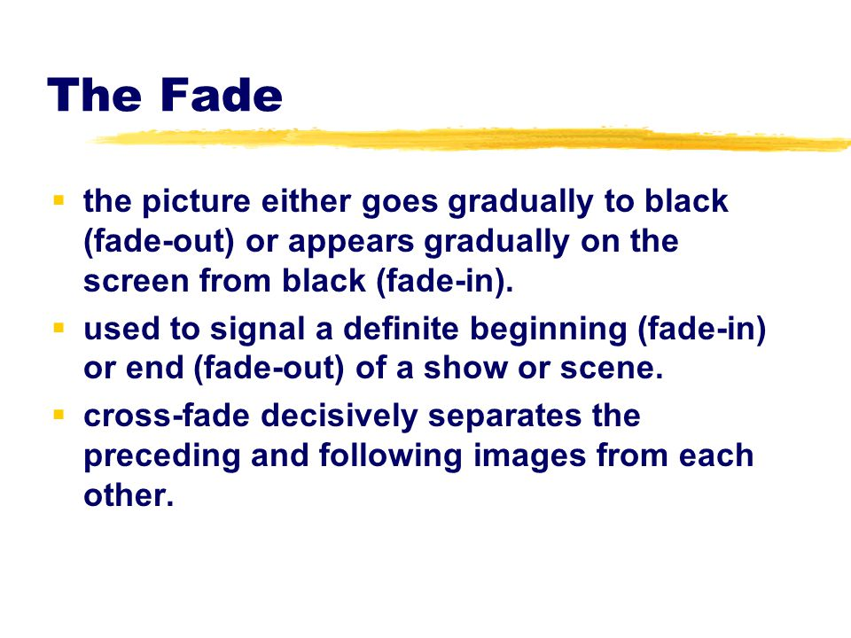 The Fade the picture either goes gradually to black (fade-out) or appears gradually on the screen from black (fade-in).