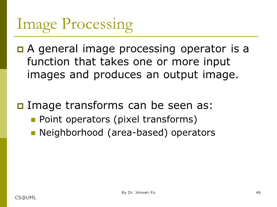 Image Processing A general image processing operator is a function that takes one or more input images and produces an output image.