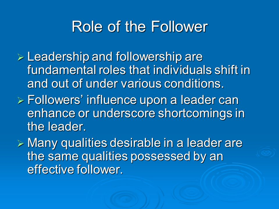 Role of the Follower Leadership and followership are fundamental roles that individuals shift in and out of under various conditions.