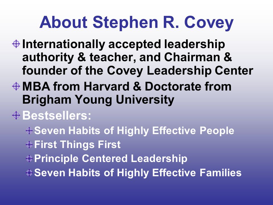 About Stephen R. Covey Internationally accepted leadership authority & teacher, and Chairman & founder of the Covey Leadership Center.