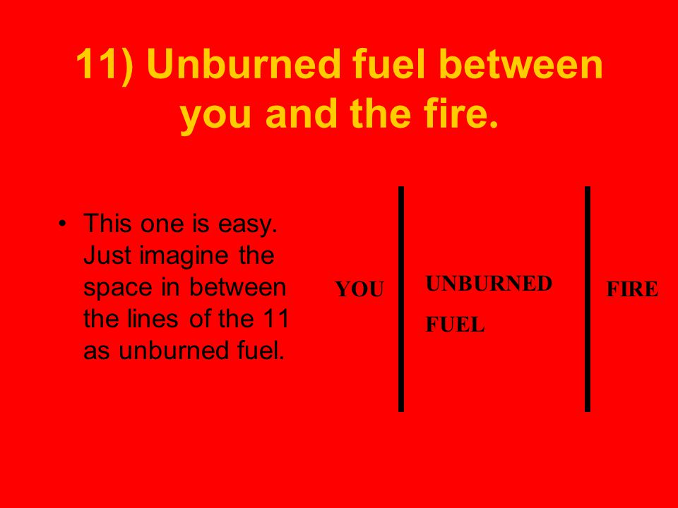 11) Unburned fuel between you and the fire.