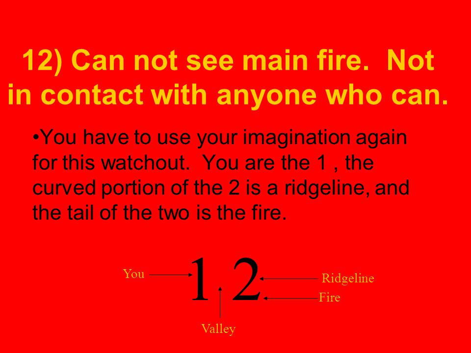 12) Can not see main fire. Not in contact with anyone who can.