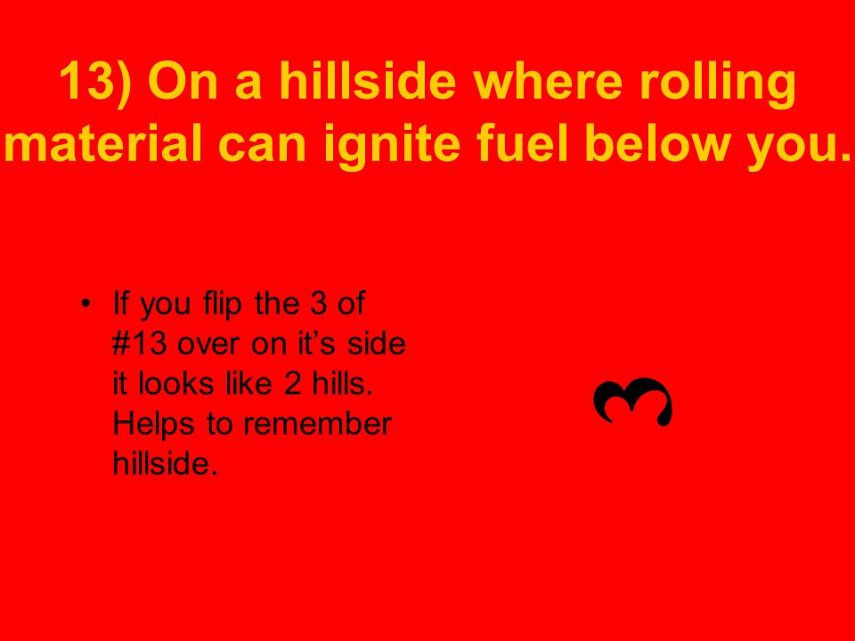13) On a hillside where rolling material can ignite fuel below you.