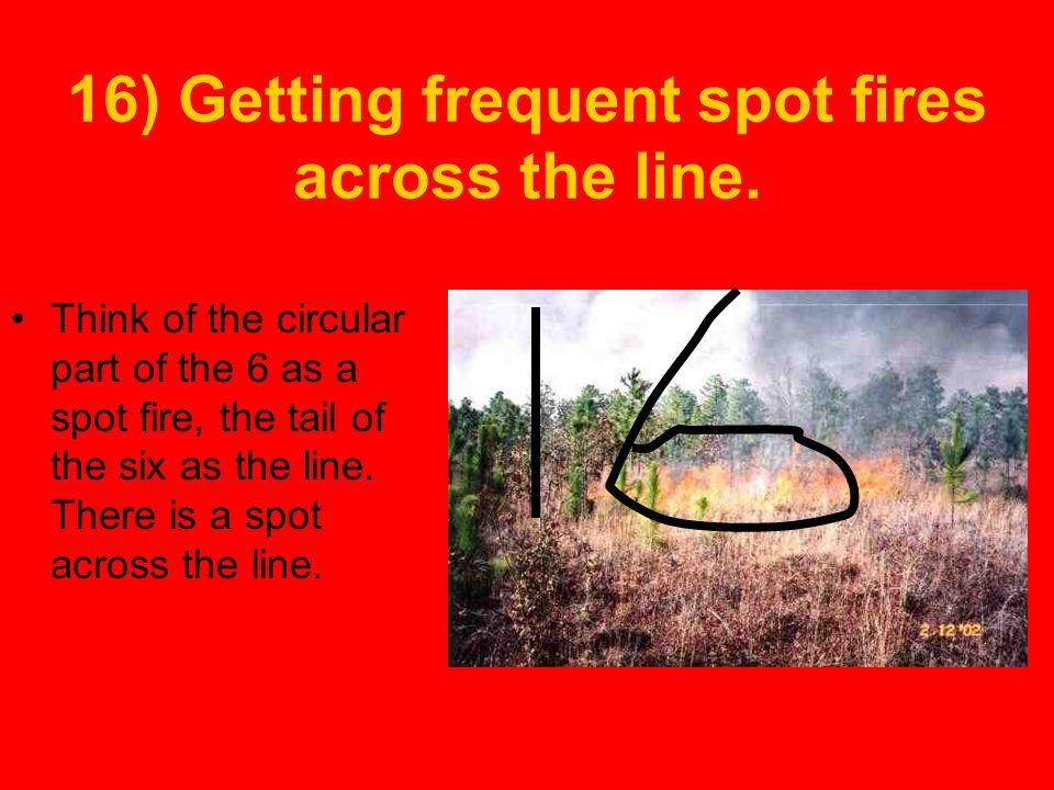 16) Getting frequent spot fires across the line.