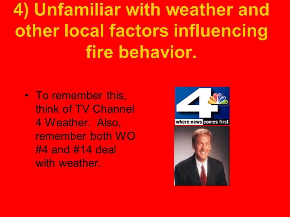 4) Unfamiliar with weather and other local factors influencing fire behavior.