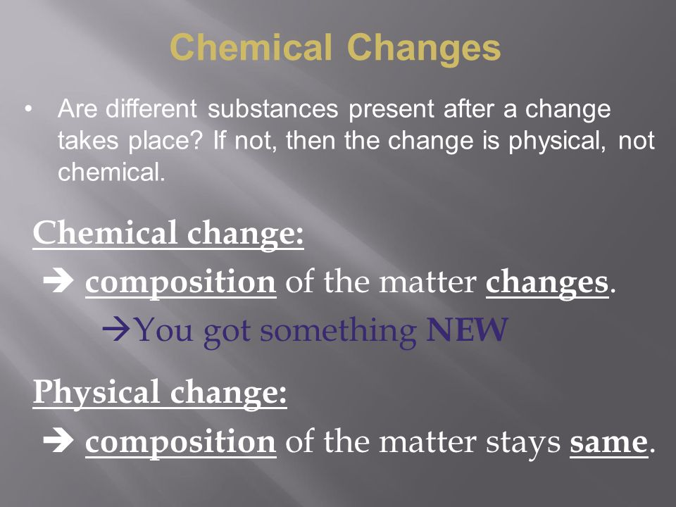 Chemical Changes Chemical change:  composition of the matter changes.