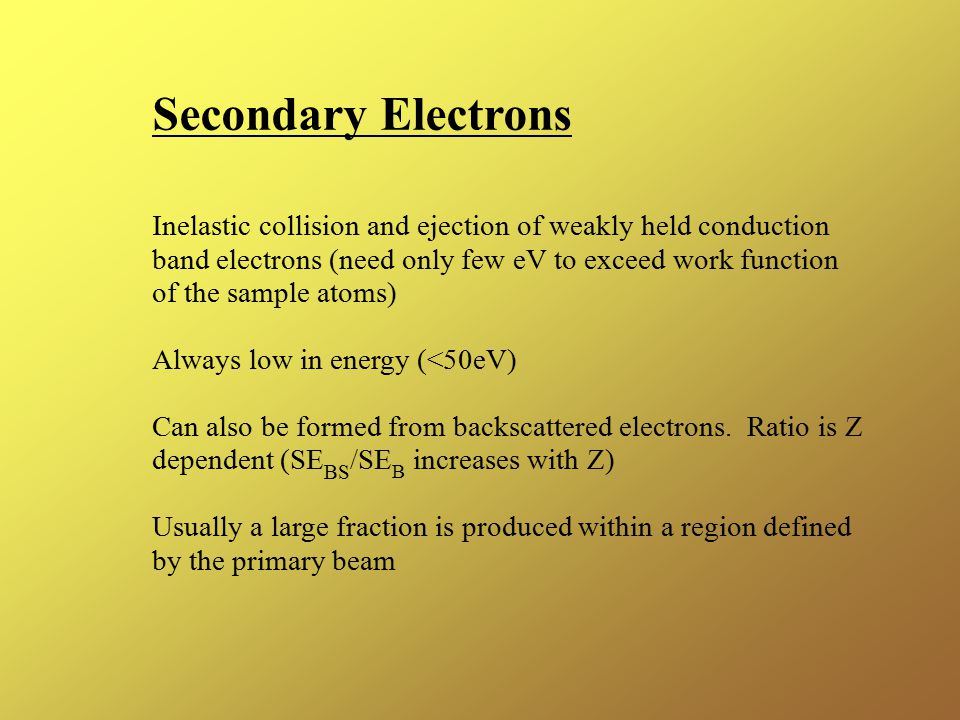 Secondary Electrons Inelastic collision and ejection of weakly held conduction. band electrons (need only few eV to exceed work function.