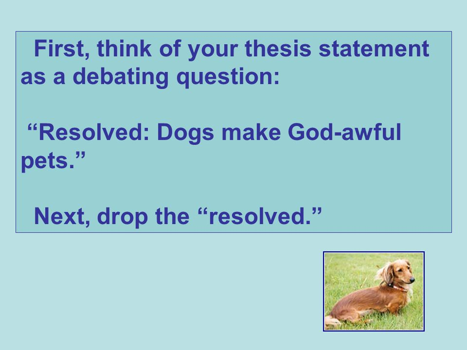 First, think of your thesis statement as a debating question: