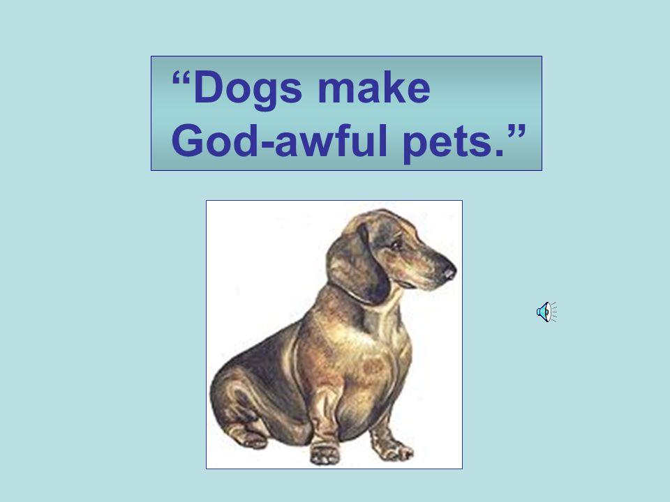 Dogs make God-awful pets.